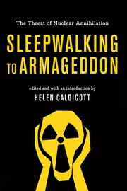 Sleepwalking to Armageddon - The Threat of Nuclear Annihilation ebook by Helen Caldicott