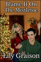 Blame It On The Mistletoe ebook by Lily Graison