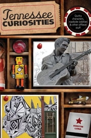 Tennessee Curiosities - Quirky Characters, Roadside Oddities & Other Offbeat Stuff ebook by Kristin Luna