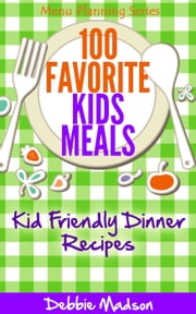 100 Favorite Kids Meals- Kid Friendly Dinner Recipes - Family Menu Planning Series, #2 ebook by Debbie Madson
