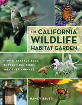 The California Wildlife Habitat Garden - How to Attract Bees, Butterflies, Birds, and Other Animals ebook by Nancy Bauer