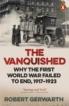 The Vanquished - Why the First World War Failed to End, 1917-1923 ebook by Robert Gerwarth