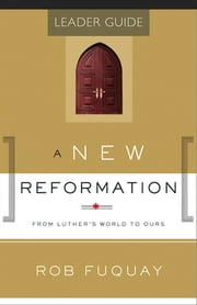 A New Reformation Leader Guide - From Luther's World to Ours ebook by Rob Fuquay