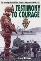 Testimony to Courage - The History of the Ulster Defence Regiment 1969-1992 ebook by John Potter