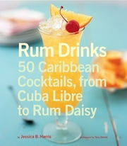Rum Drinks - 50 Caribbean Cocktails, From Cuba Libre to Rum Daisy ebook by Jessica B. Harris,Tara Donne