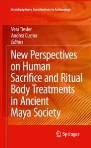 New Perspectives on Human Sacrifice and Ritual Body Treatments in Ancient Maya Society ebook by Vera Tiesler,Andrea Cucina