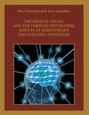 The Medical-Social and the Forensic-Psychiatric Aspects of Gerontology and Geriatric Psychiatry ebook by Yuri Davydovich Krivoruchko