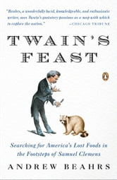 Twain's Feast - Searching for America's Lost Foods in the Footsteps of Samuel Clemens ebook by Andrew Beahrs