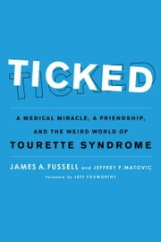Ticked: A Medical Miracle, a Friendship, and the Weird World of Tourette Syndrome ebook by Fussell, James A.
