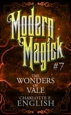 The Wonders of Vale (Modern Magick, 7) - Modern Magick, 7 ebook by Charlotte E. English