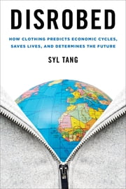 Disrobed - How Clothing Predicts Economic Cycles, Saves Lives, and Determines the Future ebook by Syl Tang