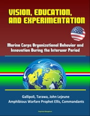 Vision, Education and Experimentation: Marine Corps Organizational Behavior and Innovation During the Interwar Period - Gallipoli, Tarawa, John Lejeune, Amphibious Warfare Prophet Ellis, Commandants ebook by Progressive Management