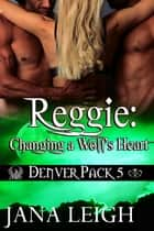 Reggie: Changing a Wolf's Heart ebook by Jana Leigh