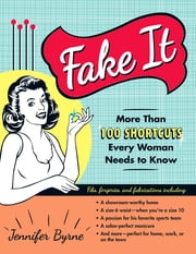 Fake It: More Than 100 Shortcuts Every Woman Needs to Know ebook by Jennifer Byrne