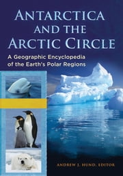 Antarctica and the Arctic Circle: A Geographic Encyclopedia of the Earth's Polar Regions [2 volumes] ebook by Andrew J. Hund