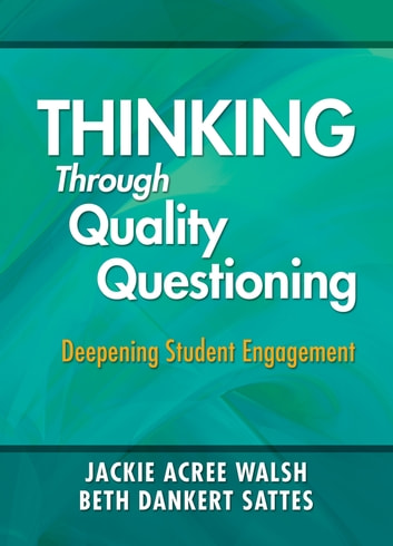 Thinking Through Quality Questioning - Deepening Student Engagement ebook by Jackie A. Walsh,Beth D. Sattes