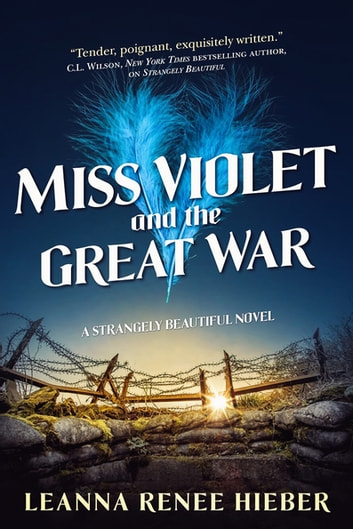 Miss Violet and the Great War - A Strangely Beautiful Novel ebook by Leanna Renee Hieber