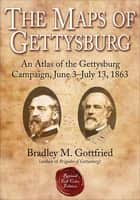 The Maps of Gettysburg - An Atlas of the Gettysburg Campaign, June 3–July 13, 1863 ebook by Bradley M. Gottfried