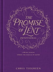 The Promise of Lent Devotional - A 40-day Journey toward the Miracle of Easter ebook by Chris Tiegreen