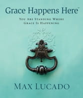 Grace Happens Here - You Are Standing Where Grace is Happening ebook by Max Lucado