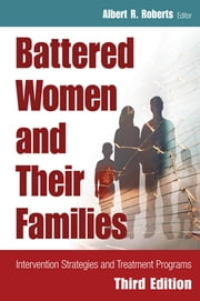 Battered Women and Their Families - Intervention Strategies and Treatment Programs, Third Edition ebook by Albert R. Roberts, DSW, PhD, BCETS, DACFE