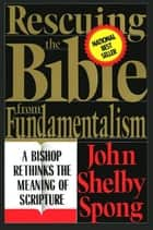 Rescuing the Bible from Fundamentalism - A Bishop Rethinks this Meaning of Script ebooks by John Shelby Spong