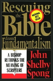 Rescuing the Bible from Fundamentalism - A Bishop Rethinks this Meaning of Script ebook by John Shelby Spong
