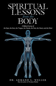Spiritual Lessons from the Body - A Biblical Survey of the Eyes, the Ears, the Tongue, the Hands, the Feet, the Heart, and the Mind ebook by Dr. Armand L. Weller