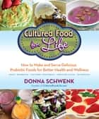 Cultured Food for Life - How to Make and Serve Delicious Probiotic Foods for Better Health and Wellness ebook by Donna Schwenk
