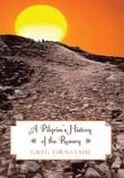 A Pilgrim's History of the Rosary ebook by Greg Firnstahl