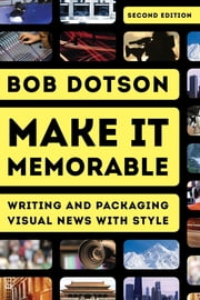 Make It Memorable - Writing and Packaging Visual News with Style ebook by Bob Dotson