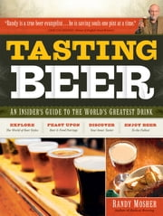 Tasting Beer: An Insider's Guide to the World's Greatest Drink - An Insider's Guide to the World's Greatest Drink ebook by Randy Mosher