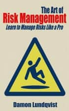 The Art of Risk Management - Learn to Manage Risks Like a Pro ebook by Damon Lundqvist