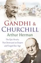 Gandhi and Churchill - The Rivalry That Destroyed an Empire and Forged Our Age ebook by Arthur Herman