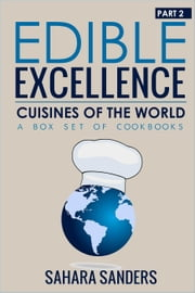Edible Excellence, Part 2: Cuisines Of The World - Edible Excellence, #9 ebook by Sahara S. Sanders