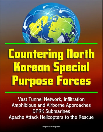 Countering North Korean Special Purpose Forces: Vast Tunnel Network, Infiltration, Amphibious and Airborne Approaches, DPRK Submarines, Apache Attack Helicopters to the Rescue ebook by Progressive Management
