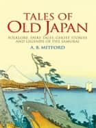 Tales of Old Japan - Folklore, Fairy Tales, Ghost Stories and Legends of the Samurai ebook by A. B. Mitford