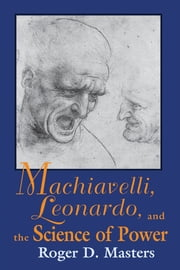 Machiavelli, Leonardo, and the Science of Power ebook by Roger D. Masters