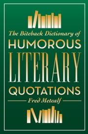 The Biteback Dictionary of Humorous Literary Quotations ebook by Fred Metcalf