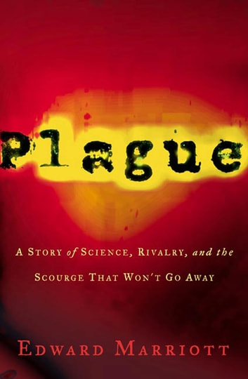 Plague - A Story of Science, Rivalry, and the Scourge That Won't Go Away ebook by Edward Marriott