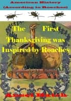 American History (According to Roaches): The First Thanksgiving was Inspired by Roaches ebook by Ansel Hatch