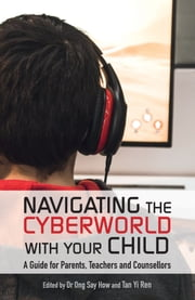 Navigation the Cyberworld with Your Child - A guide for parents, teachers and counsellors ebook by Tan Yi Ren,Dr Ong Say How