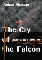 The Cry of the Falcon - Hitler's Boy Soldiers ebook by Robert Strasser