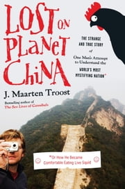 Lost on Planet China - The Strange and True Story of One Man's Attempt to Understand the World's MostMystifying Nation or How He Became Comfortable Eating Live Squid ebook by J. Maarten Troost