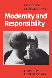 Modernity and Responsibility - Essays for George Grant ebook by Eugene Combs
