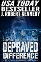 Depraved Difference - A Detective Shakespeare Mystery, Book #1 ebook by J. Robert Kennedy