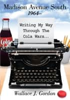 Madison Avenue South, 1964– - Writing My Way Through The Cola Wars... ebook by Wallace J. Gordon