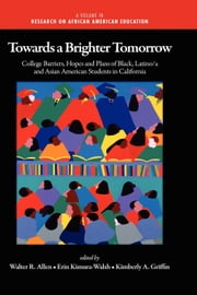 Towards a Brighter Tomorrow - The College Barriers, Hopes and Plans of Black, Latino/a and Asian American Students in California ebook by Walter R. Allen,Erin Kimura-Walsh,Kimberly A. Griffin