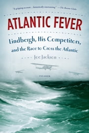 Atlantic Fever - Lindbergh, His Competitors, and the Race to Cross the Atlantic ebook by Joe Jackson