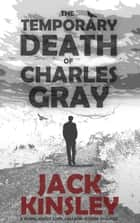 The Temporary Death of Charles Gray ebook by Jack Kinsley